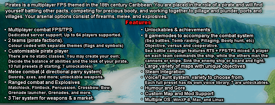Pirates is a multiplayer FPS themed in the 18th century Caribbean.<br /<You are placed in the role of a pirate and will find yourself battling other pacts, competing for precious booty, and working together to pillage and plunder, ports and villages.